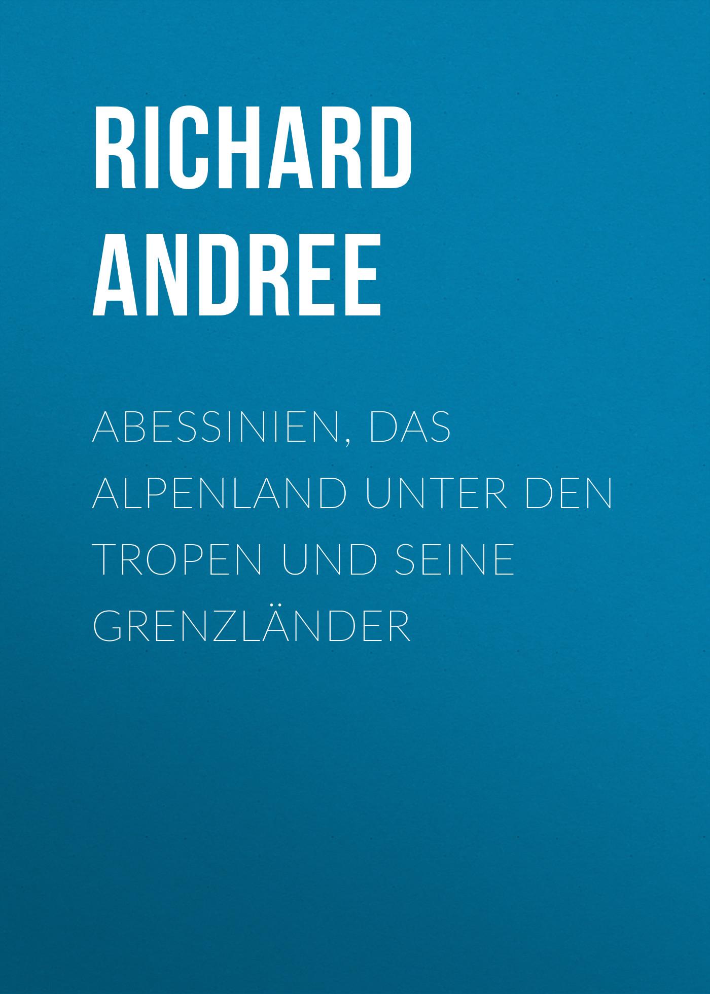 Andree Richard Abessinien, das Alpenland unter den Tropen und seine Grenzländer