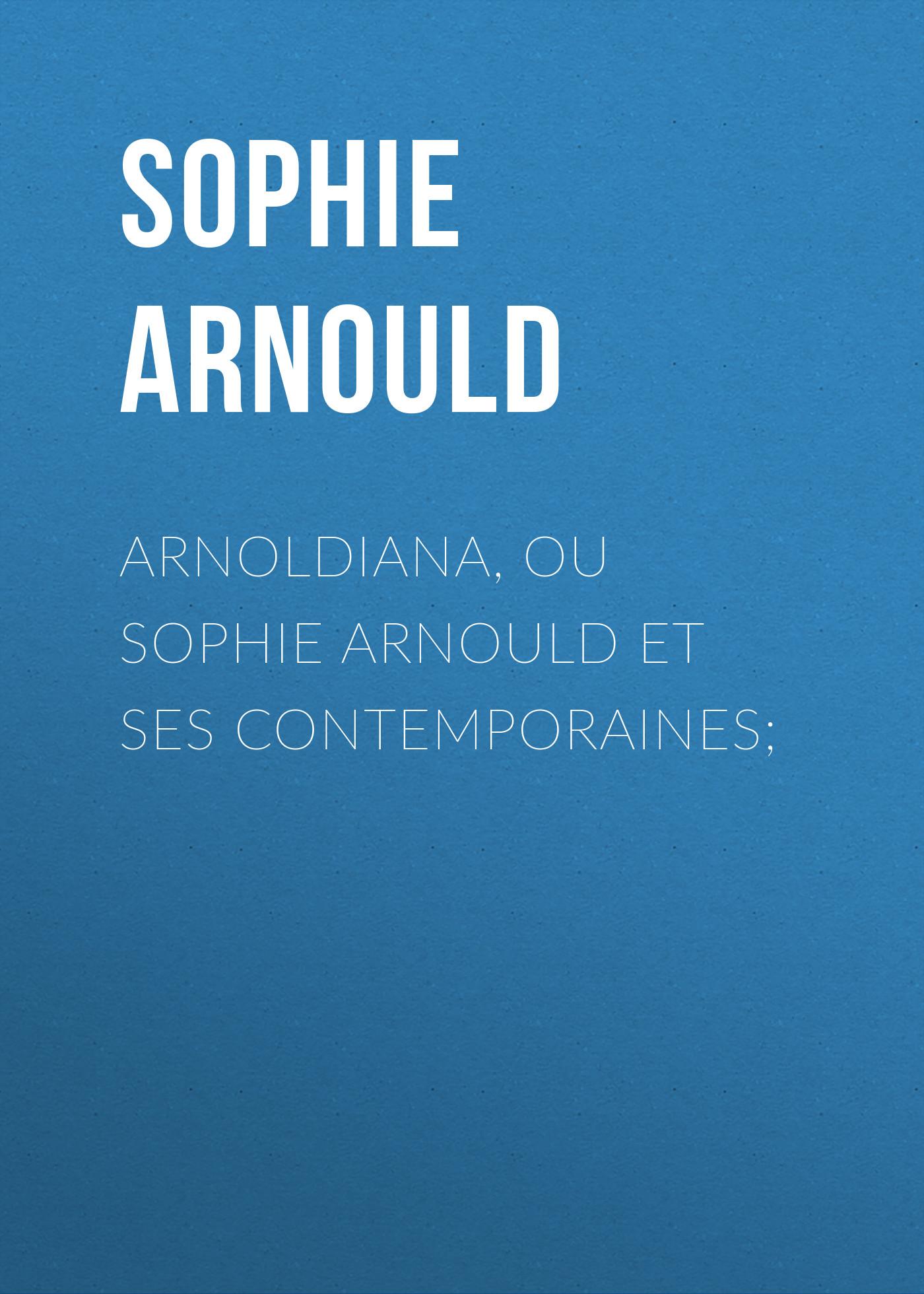 Arnould Sophie Arnoldiana, ou Sophie Arnould et ses contemporaines; цена 2017