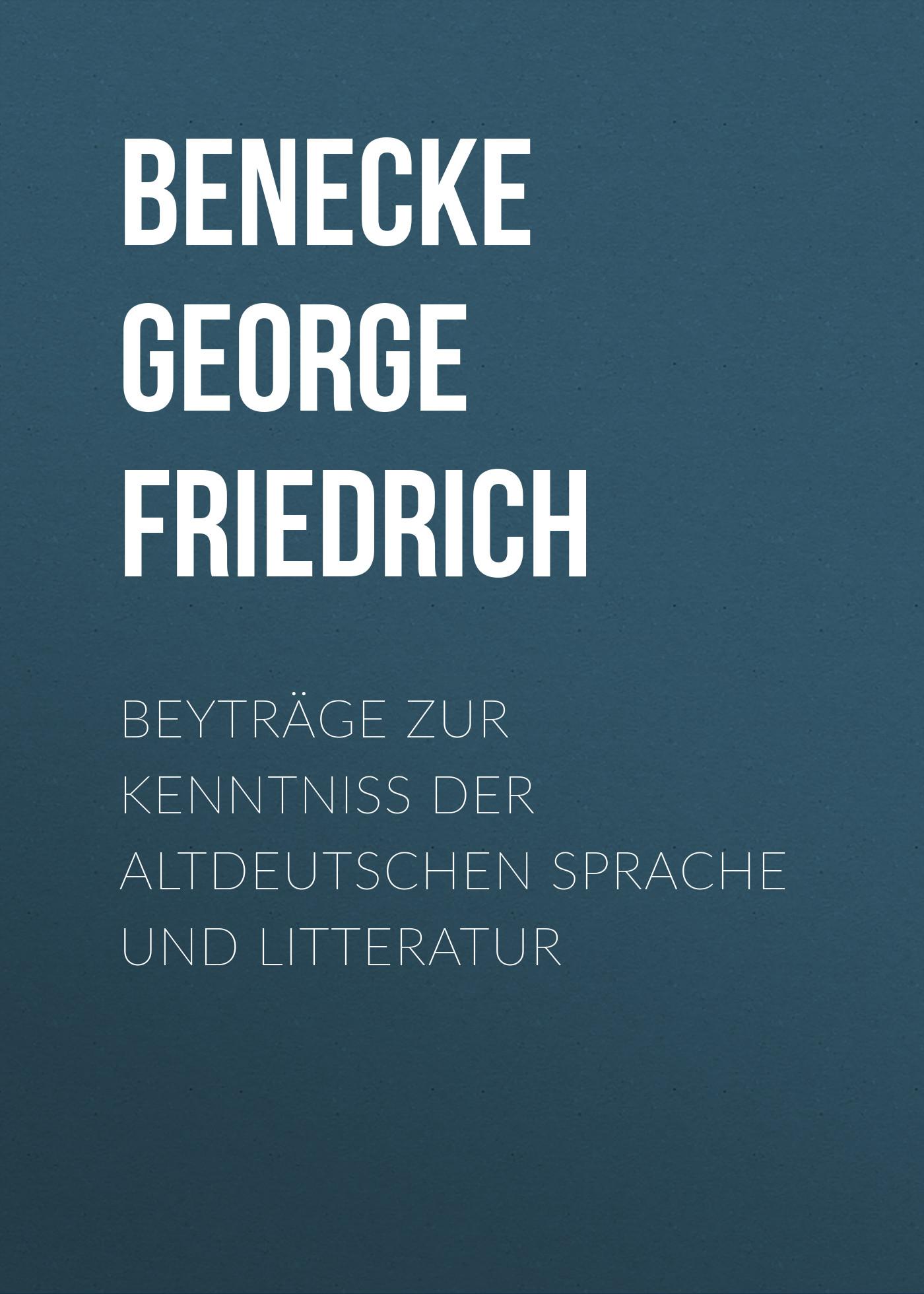 Benecke George Friedrich Beyträge zur Kenntniss der altdeutschen Sprache und Litteratur samuel johann ernst stosch kleine beiträge zur nähern kenntniss der deutschen sprache