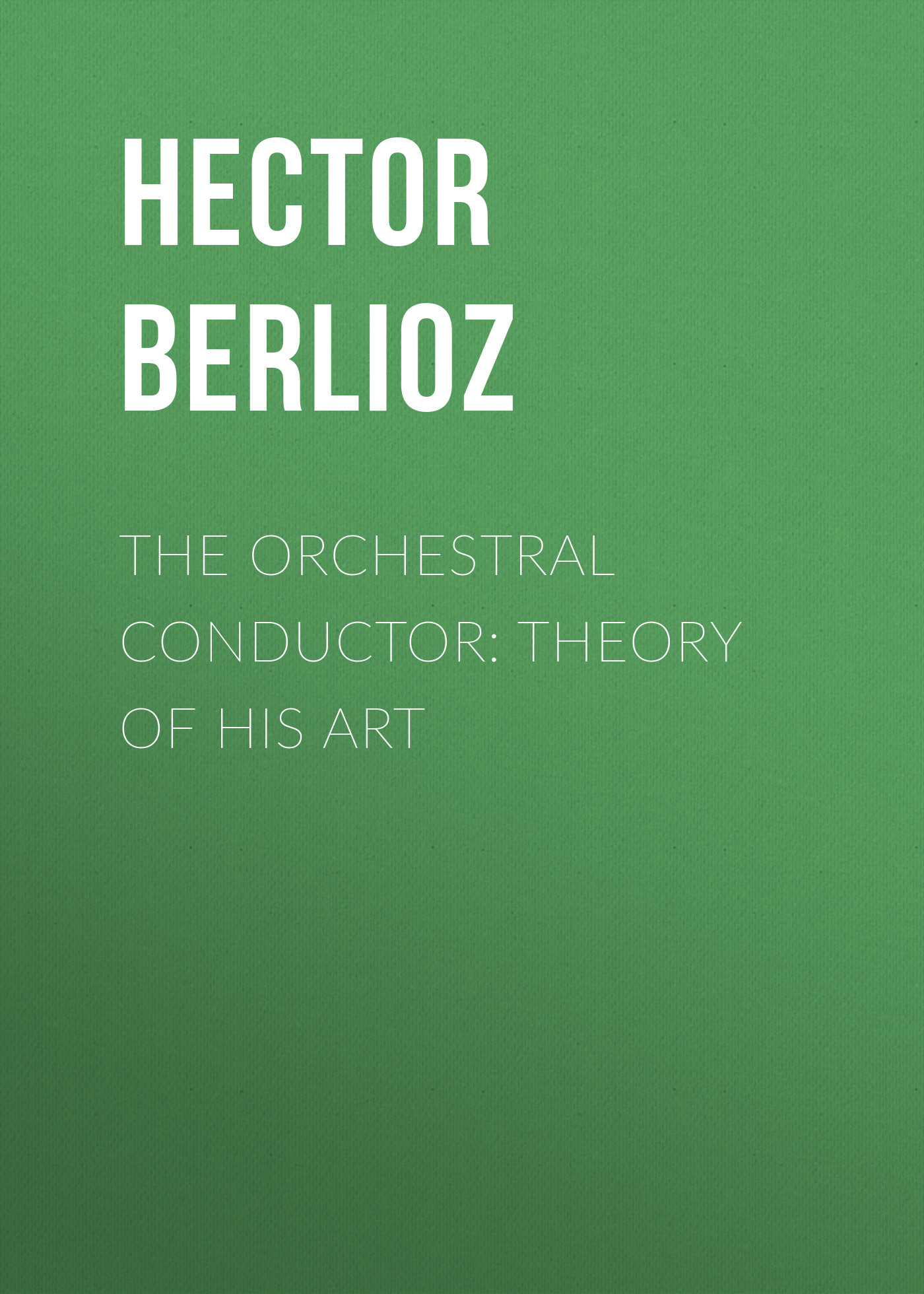 Hector Berlioz The Orchestral Conductor: Theory of His Art hector berlioz lettres intimes
