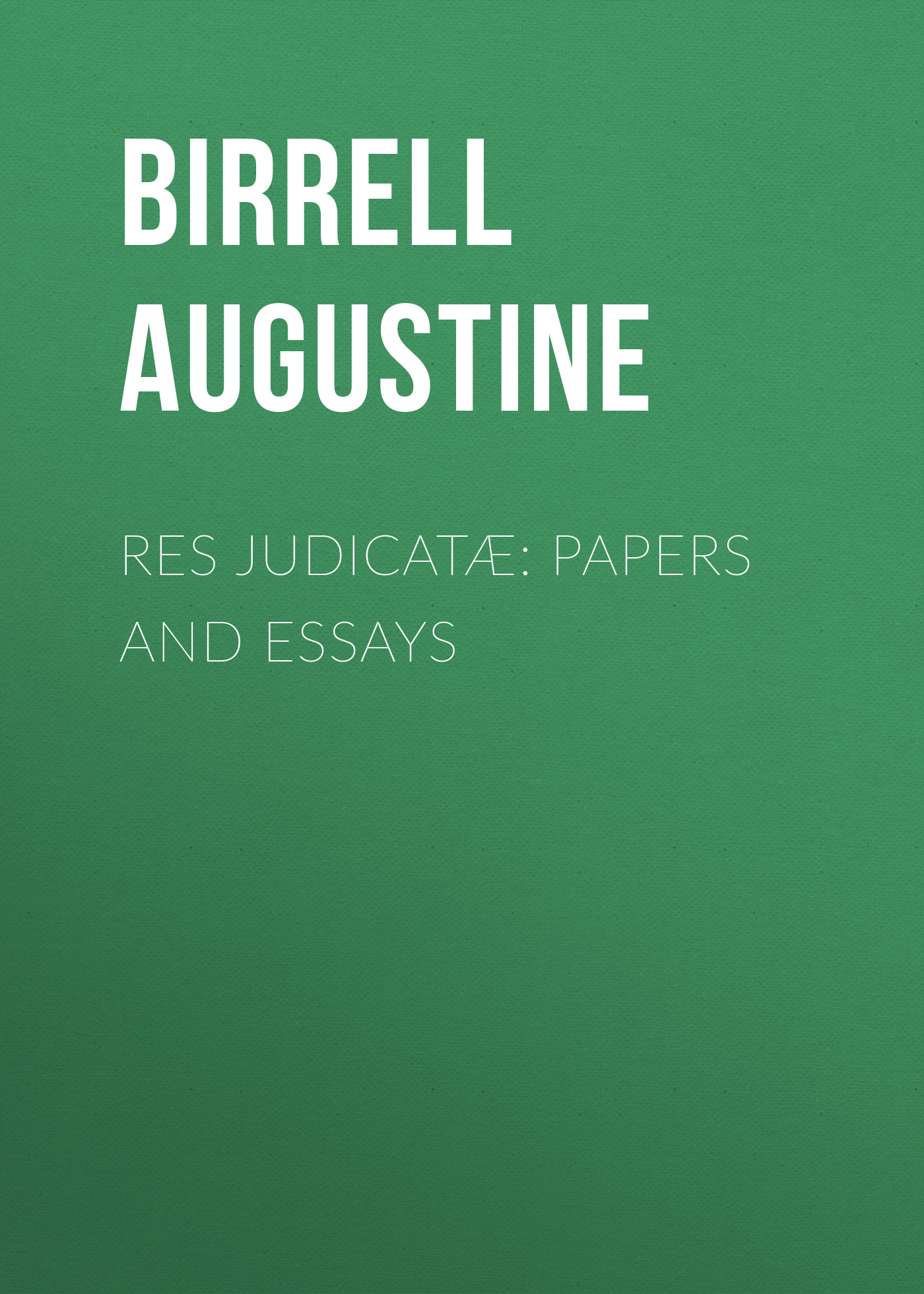Birrell Augustine Res Judicatæ: Papers and Essays augustine