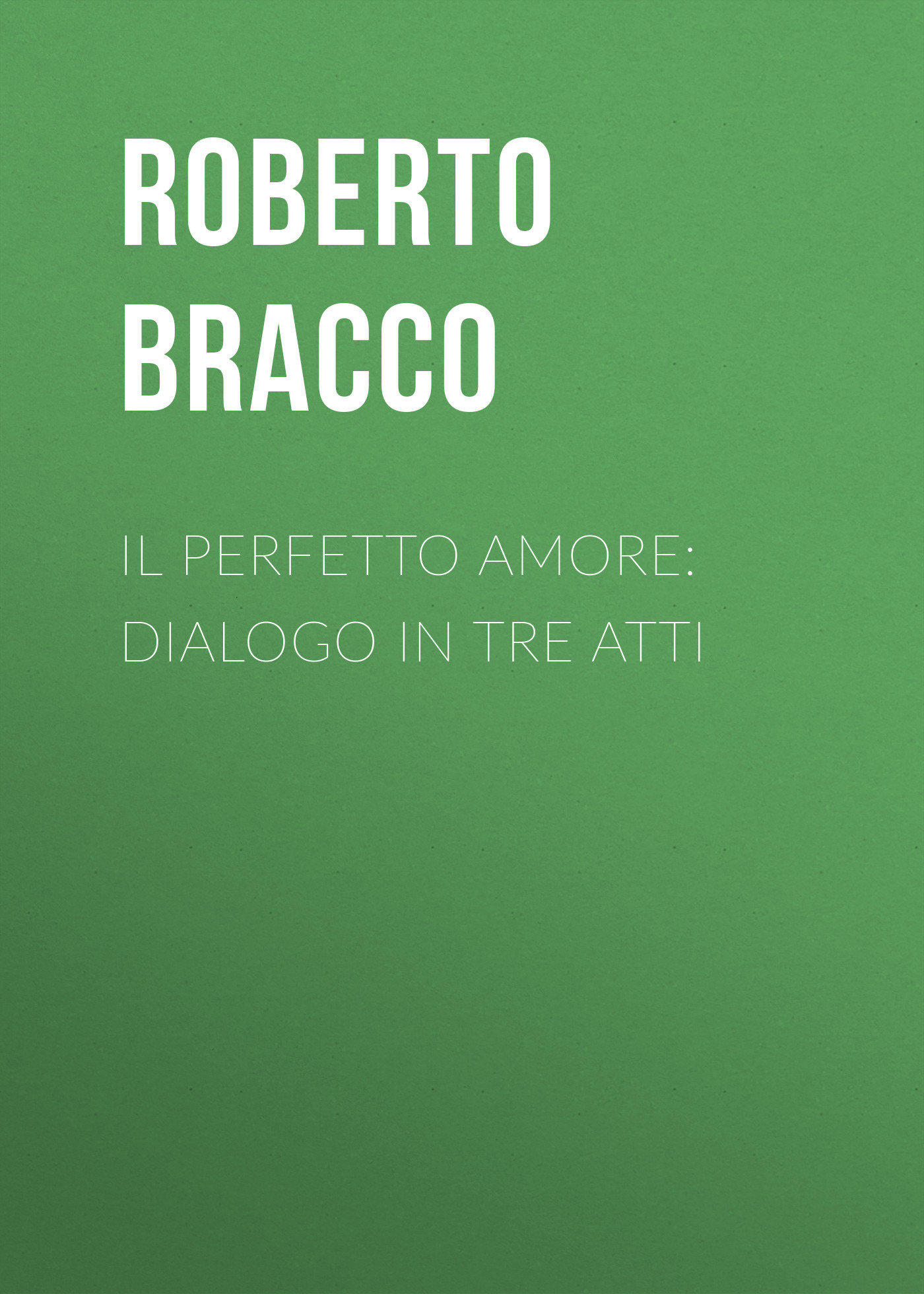 Bracco Roberto Il perfetto amore: Dialogo in tre atti bracco roberto nellina dramma in tre atti