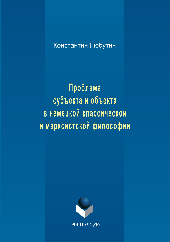 Константин Николаевич Любутин Проблема субъекта и объекта в немецкой классической и марксистской философии