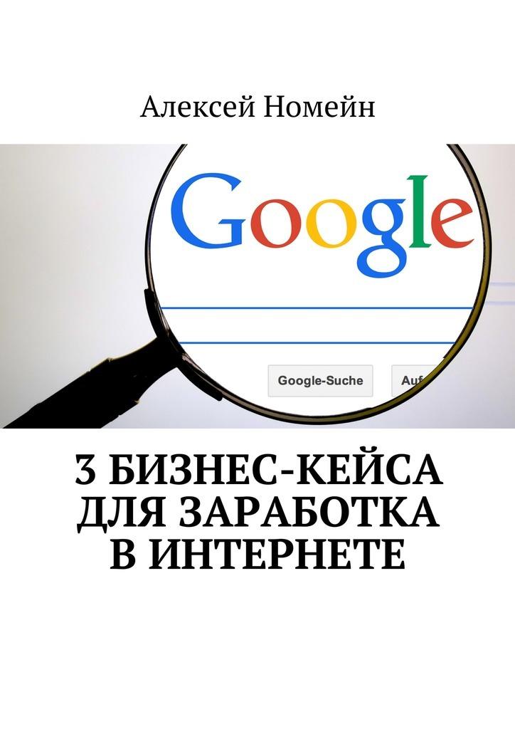 Алексей Номейн 3бизнес-кейса для заработка вИнтернете