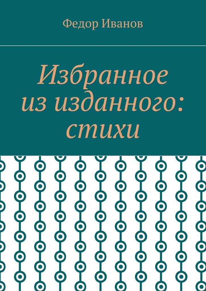 цена Федор Иванов Избранное из изданного: стихи