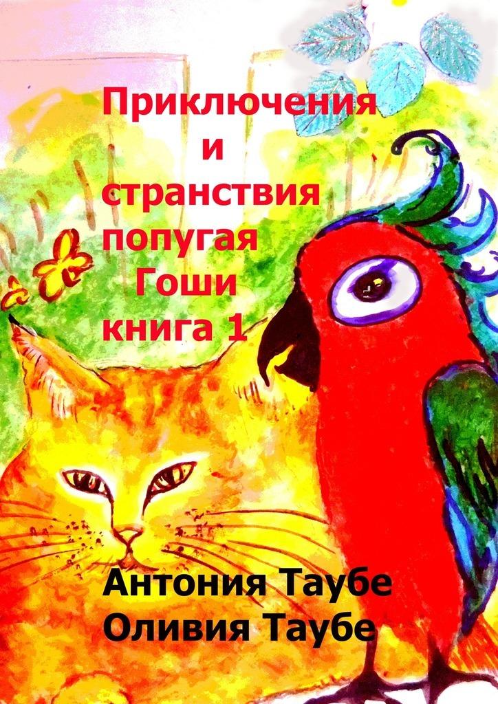 Антония Таубе Приключения и странствия попугая Гоши. Книга 1 антония таубе убить археолога