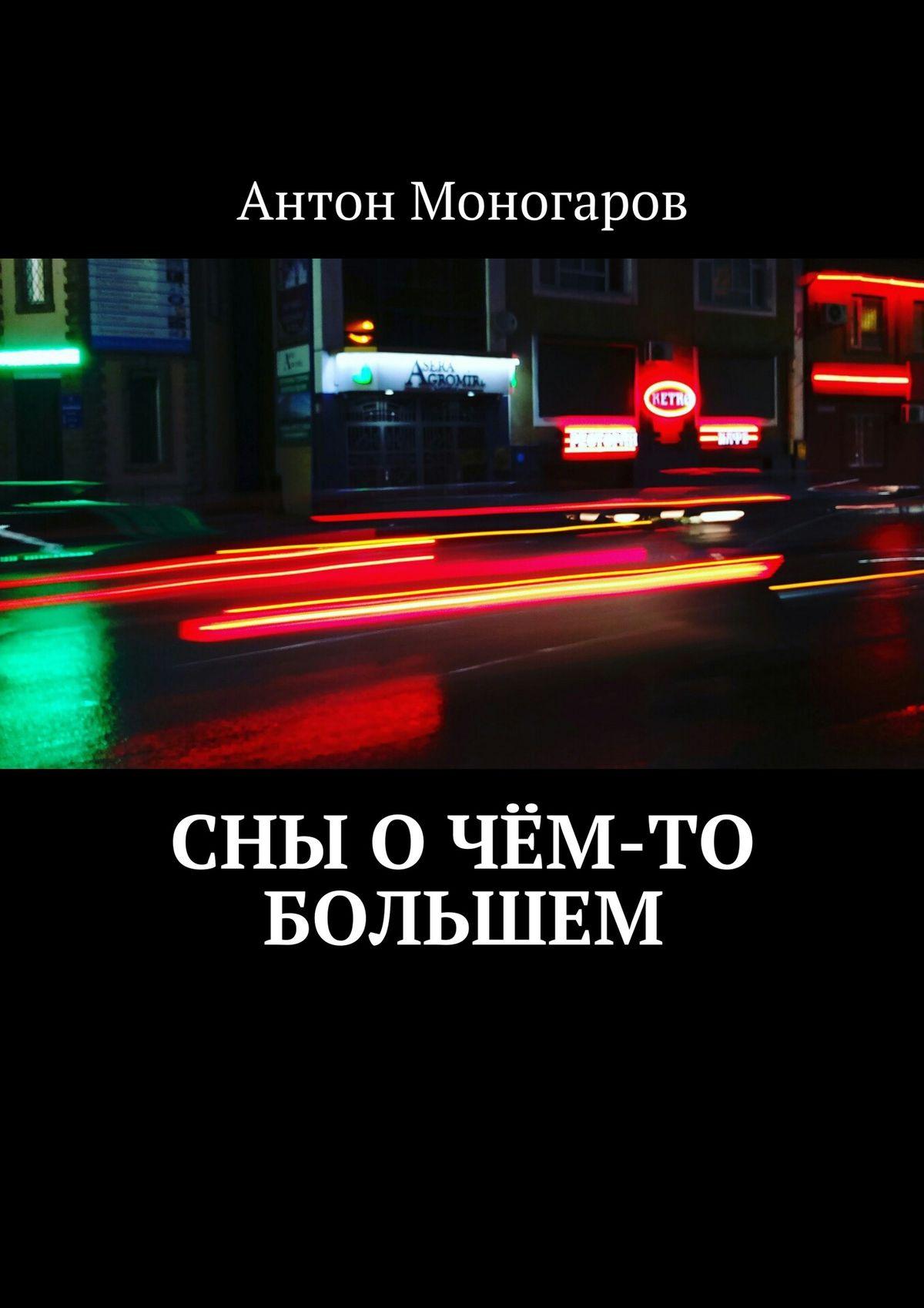 Антон Моногаров Сны о чём-то большем. Сборник рассказов марина важова вещие сны сборник рассказов