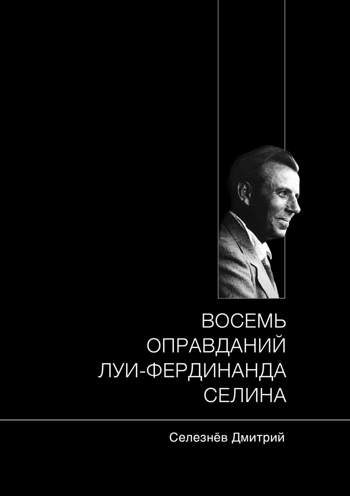 Дмитрий Александрович Селезнёв Восемь оправданий Луи-Фердинанда Селина андре мальро андре мальро антимемуары