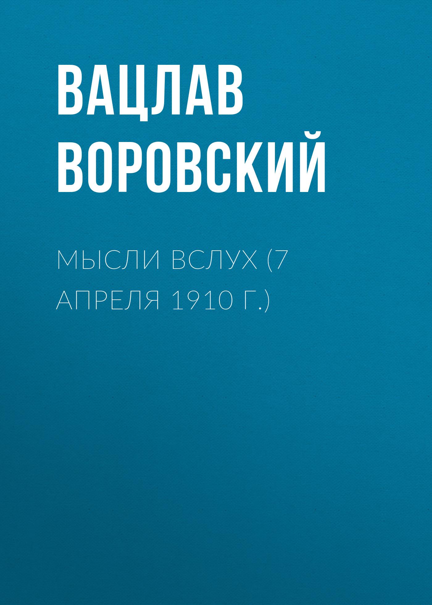 Вацлав Воровский Мысли вслух (7 апреля 1910 г.) вацлав воровский мысли вслух 15 января 1910 г
