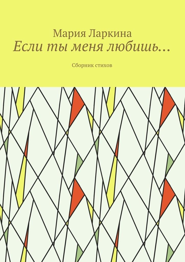 Мария Ларкина Если ты меня любишь… Сборник стихов цена и фото