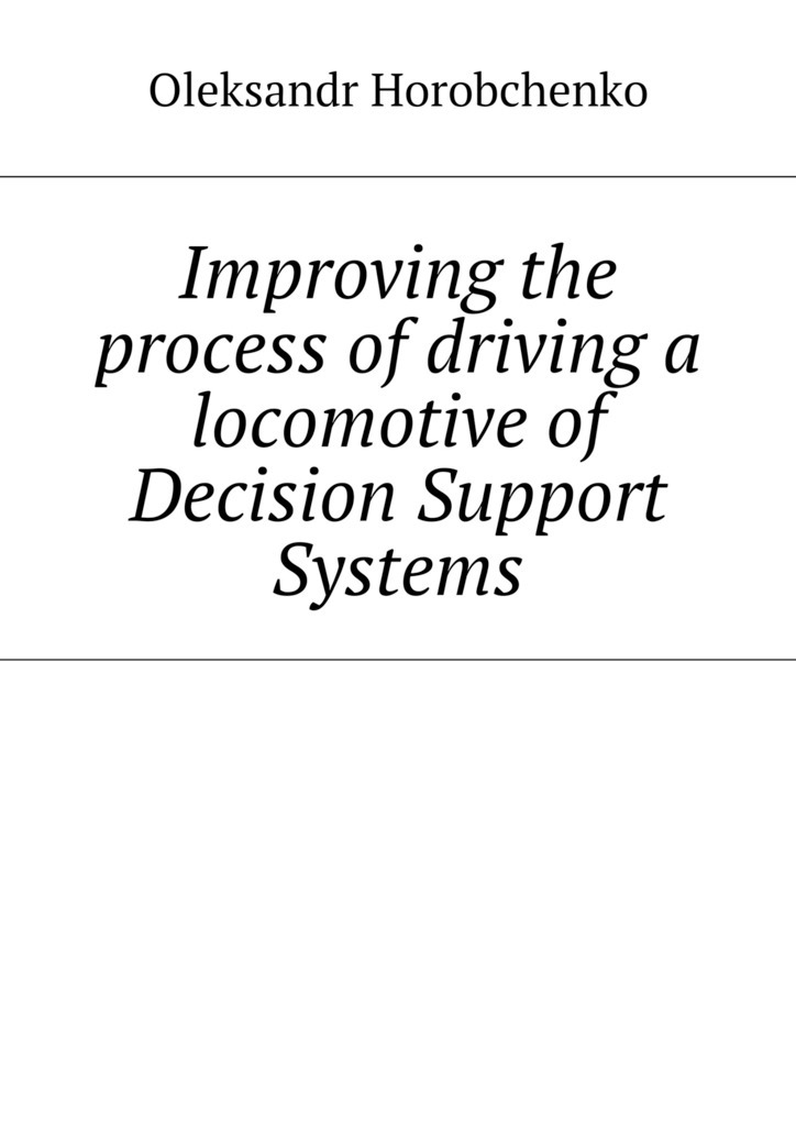 Oleksandr Horobchenko Improving the process of driving a locomotive of Decision Support Systems bridging the gaps – improving the knowledge together
