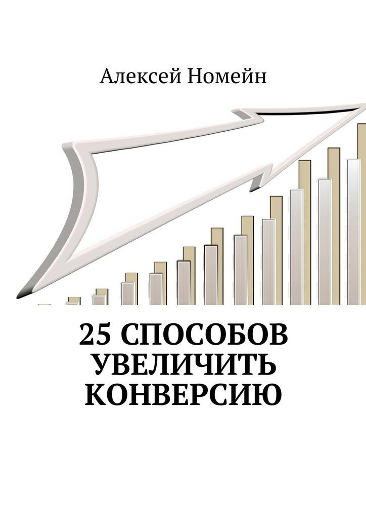 Алексей Номейн 25способов увеличить конверсию алексей номейн продвижение всоцсетях быстро илегко