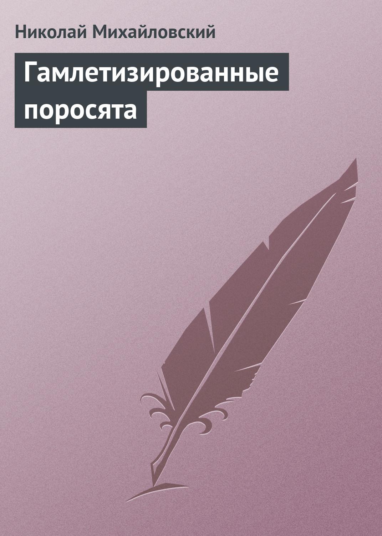 Николай Михайловский Гамлетизированные поросята николай михайловский гамлетизированные поросята