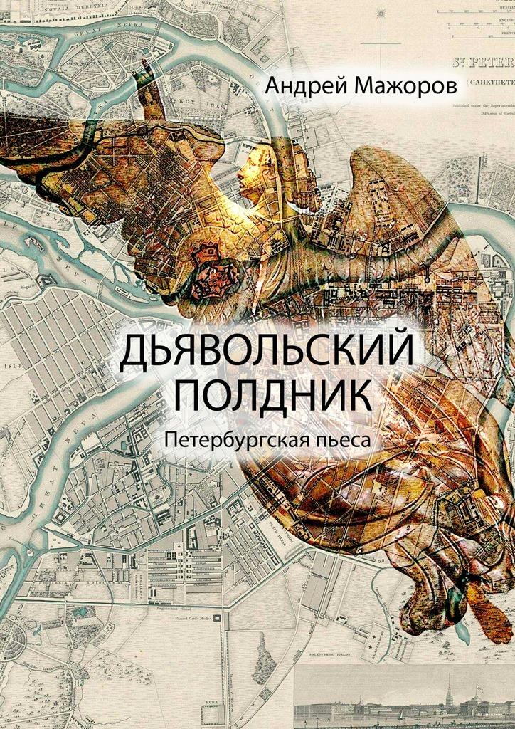Андрей Мажоров Дьявольский полдник. Петербургская пьеса цена 2017
