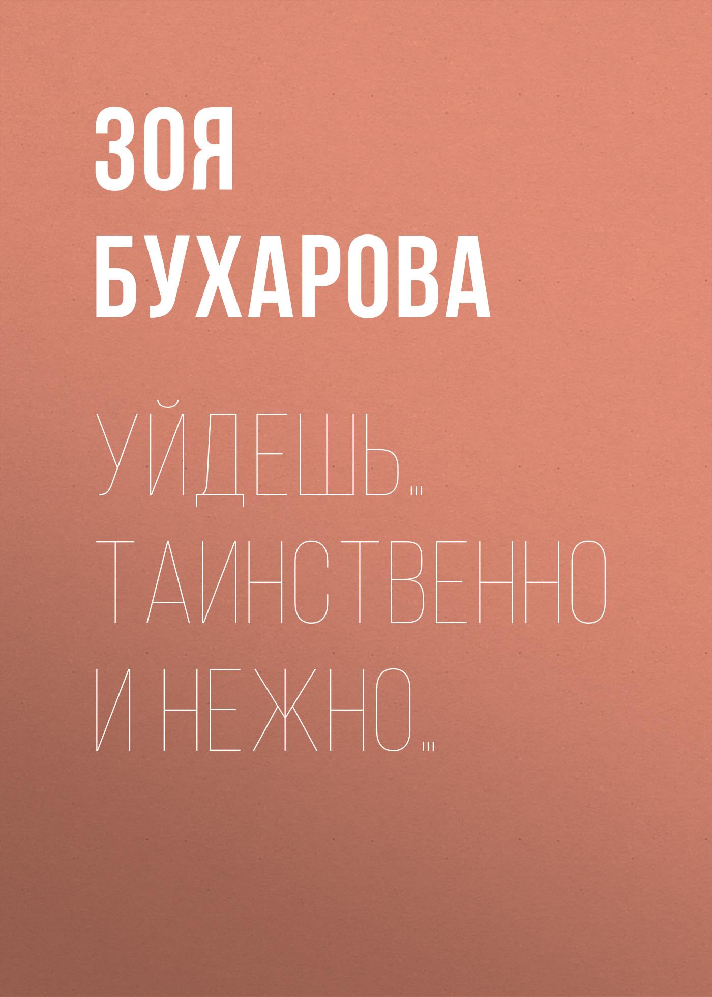 Зоя Бухарова Уйдешь… Таинственно и нежно…