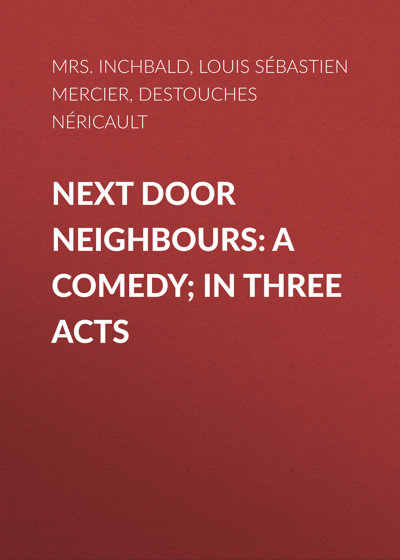 Louis Sébastien Mercier Next Door Neighbours: A Comedy; In Three Acts