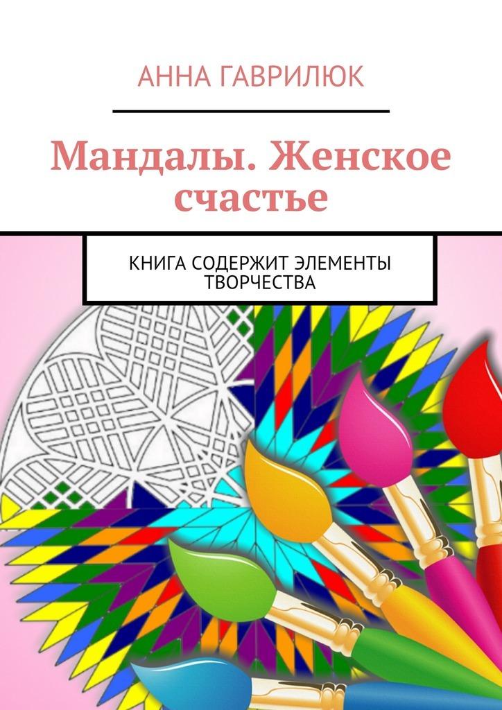 Анна Гаврилюк Мандалы. Женское счастье. Книга содержит элементы творчества анна гаврилюк мандалы