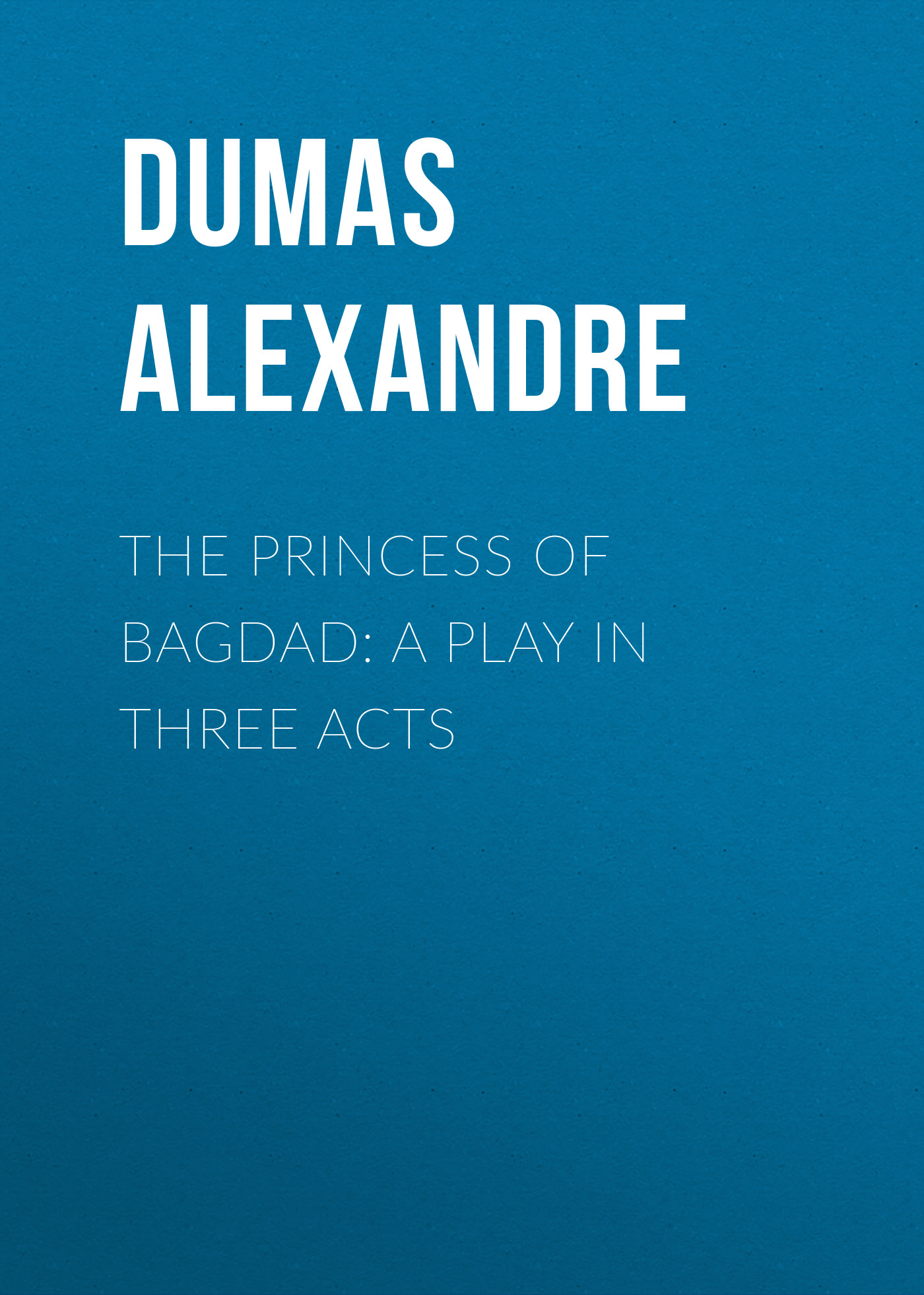 Александр Дюма The Princess of Bagdad: A Play In Three Acts александр дюма the war of women volume 2