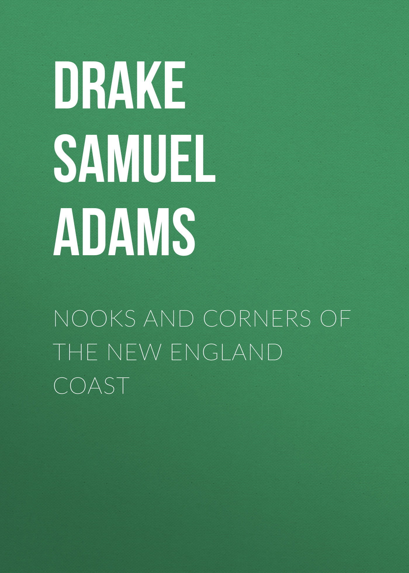 Drake Samuel Adams Nooks and Corners of the New England Coast drake samuel adams the young vigilantes a story of california life in the fifties