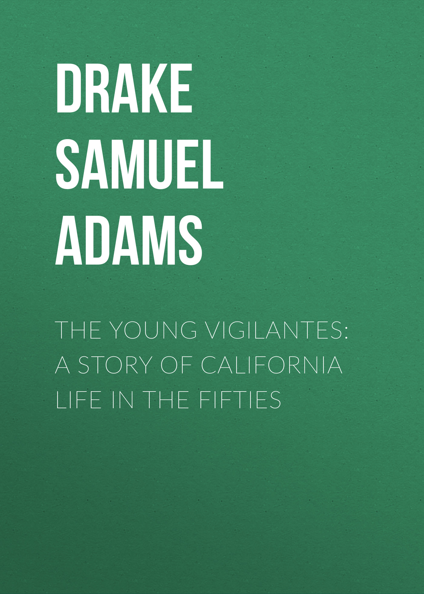 Drake Samuel Adams The Young Vigilantes: A Story of California Life in the Fifties пальто alix story alix story mp002xw13vur