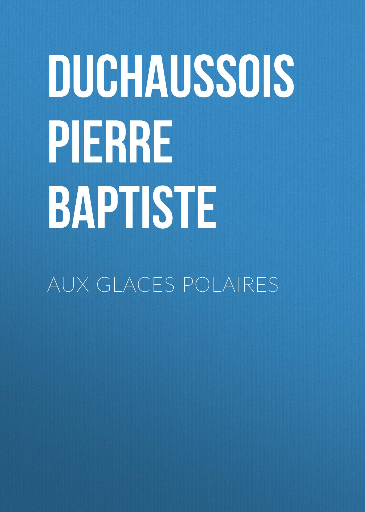 Duchaussois Pierre Jean Baptiste Aux glaces polaires