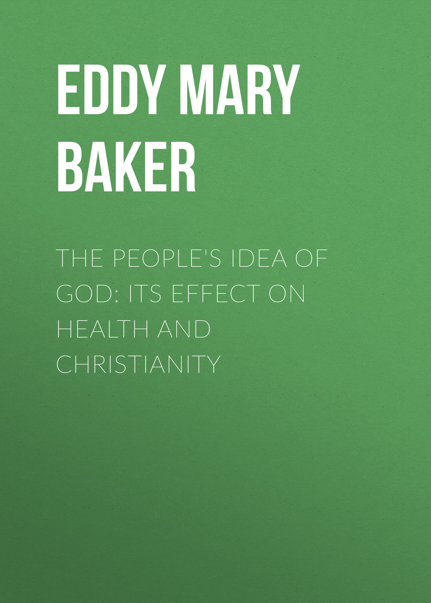 Eddy Mary Baker The People's Idea of God: Its Effect On Health And Christianity effect of fruits of opuntia ficus indica on hemolytic anemia