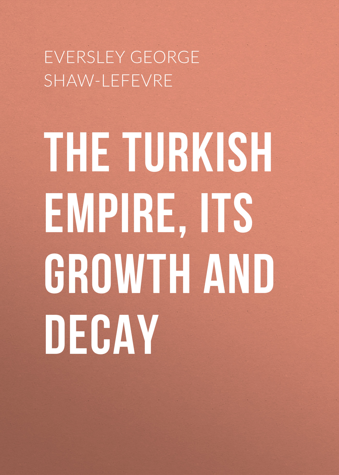 Eversley George Shaw-Lefevre The Turkish Empire, its Growth and Decay george shaw general zoology or systematic natural history vol 5 part 1 pisces