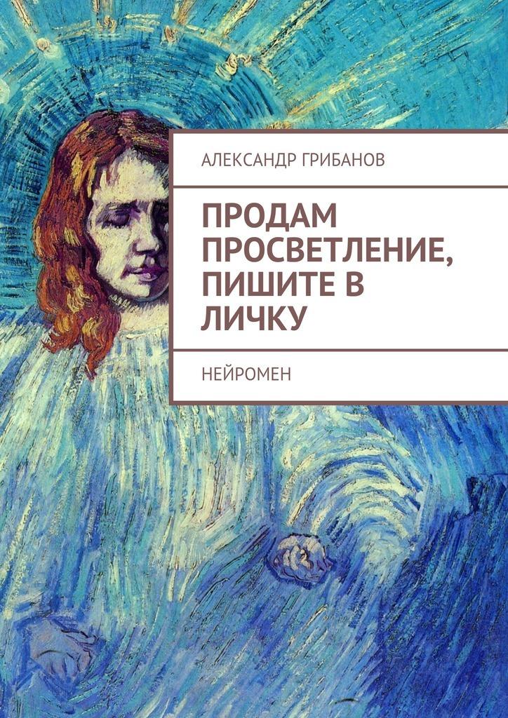 Александр Грибанов Продам просветление, пишите в личку. Нейромен автор не указан александр кайдановский в воспоминаниях и фотографиях