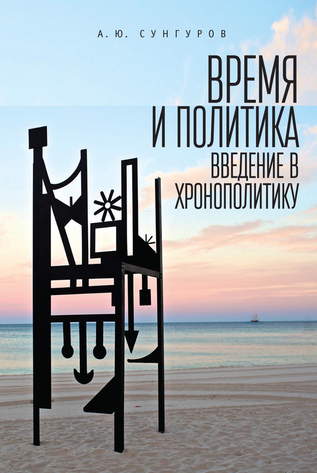 Александр Юрьевич Сунгуров Время и политика. Введение в хронополитику