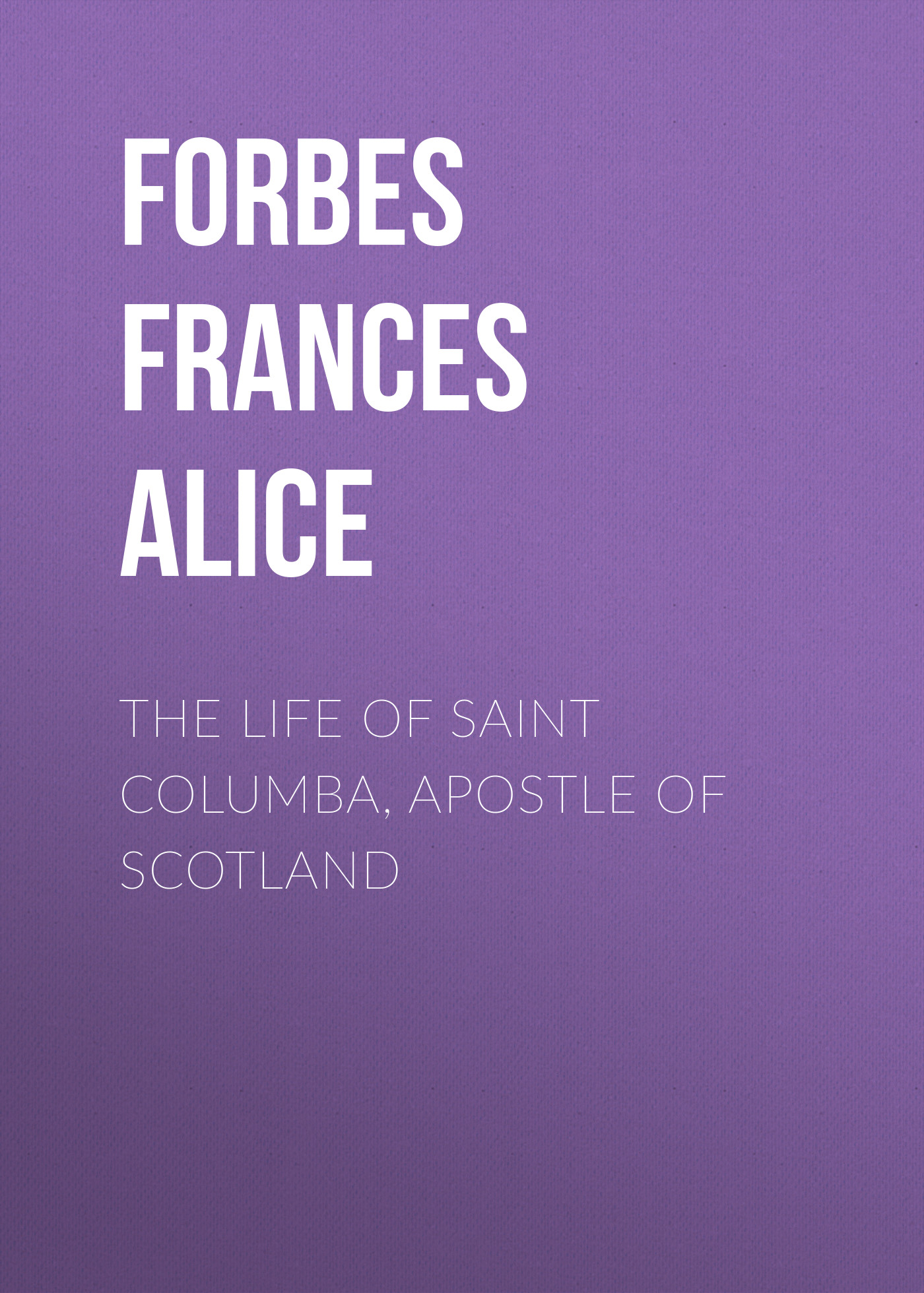 Forbes Frances Alice The Life of Saint Columba, Apostle of Scotland the bells of scotland road