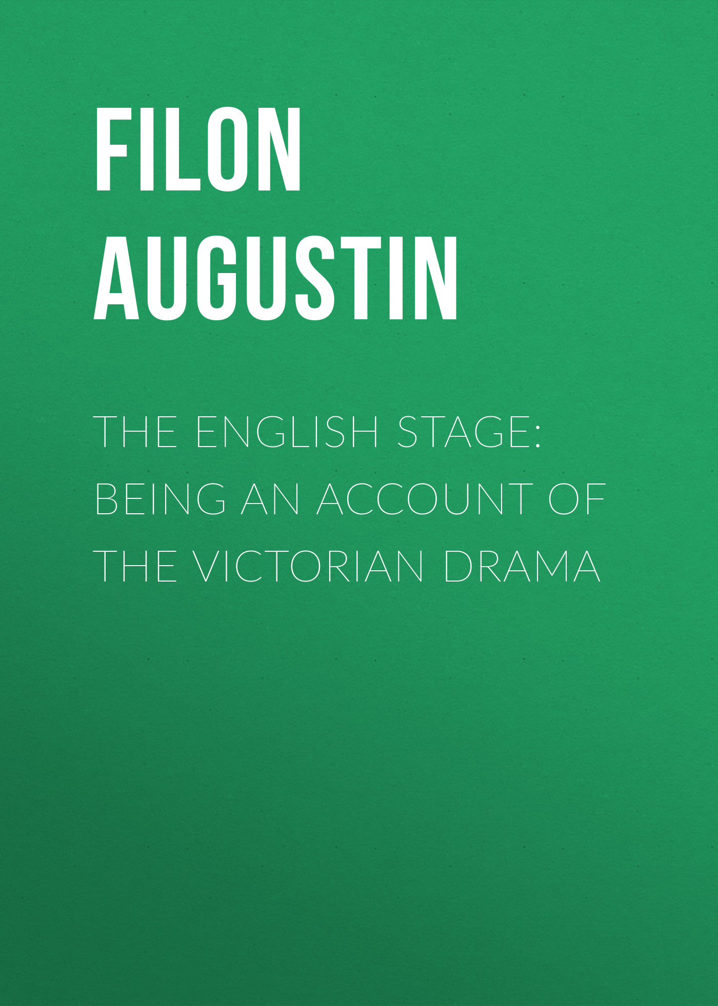 Filon Augustin The English Stage: Being an Account of the Victorian Drama epinetus webster the phonographic teacher being an inductive exposition of phonography