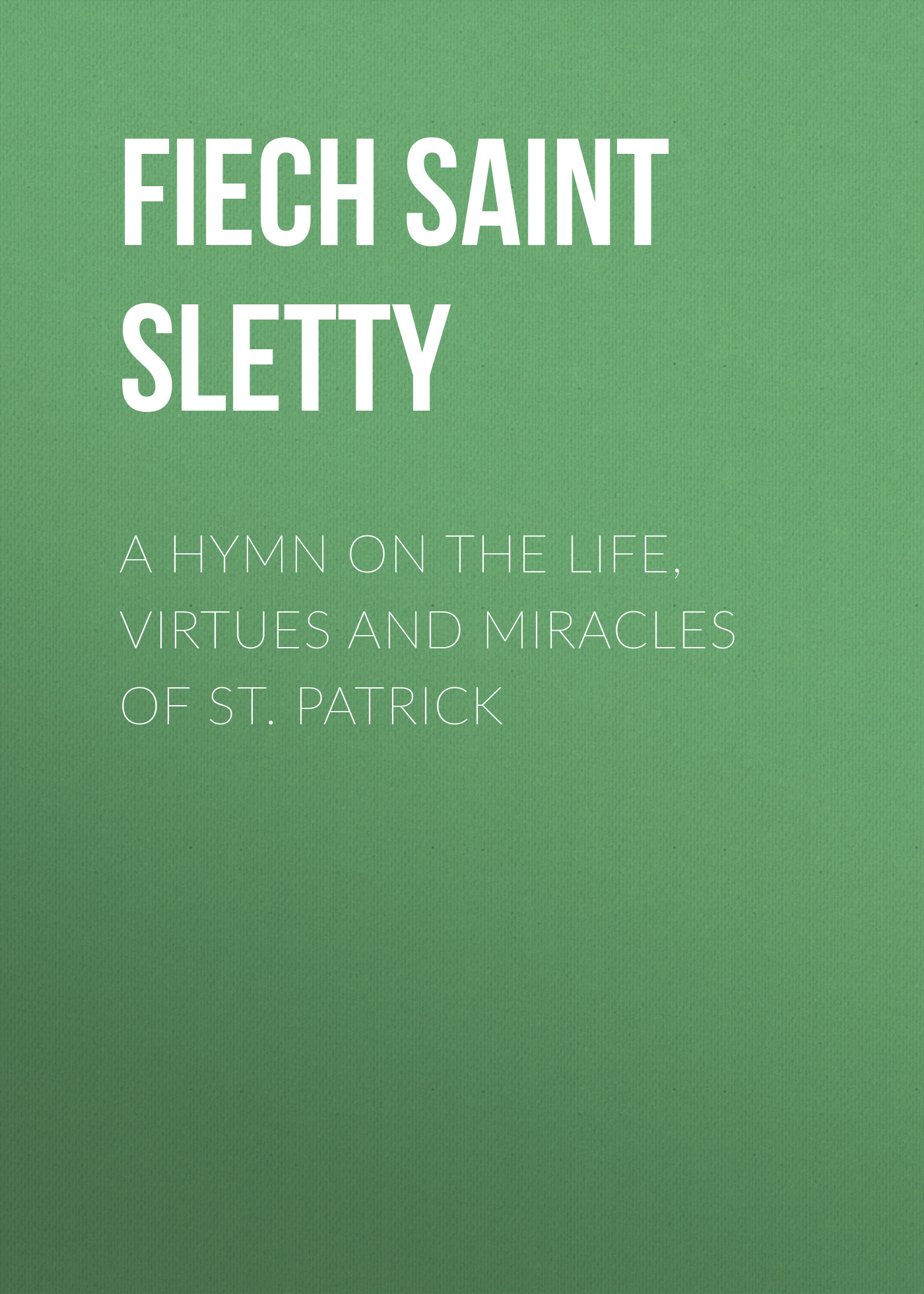 Fiech Saint Bishop of Sletty A Hymn on the Life, Virtues and Miracles of St. Patrick saint dionysius of alexandria st dionysius of alexandria letters and treatises