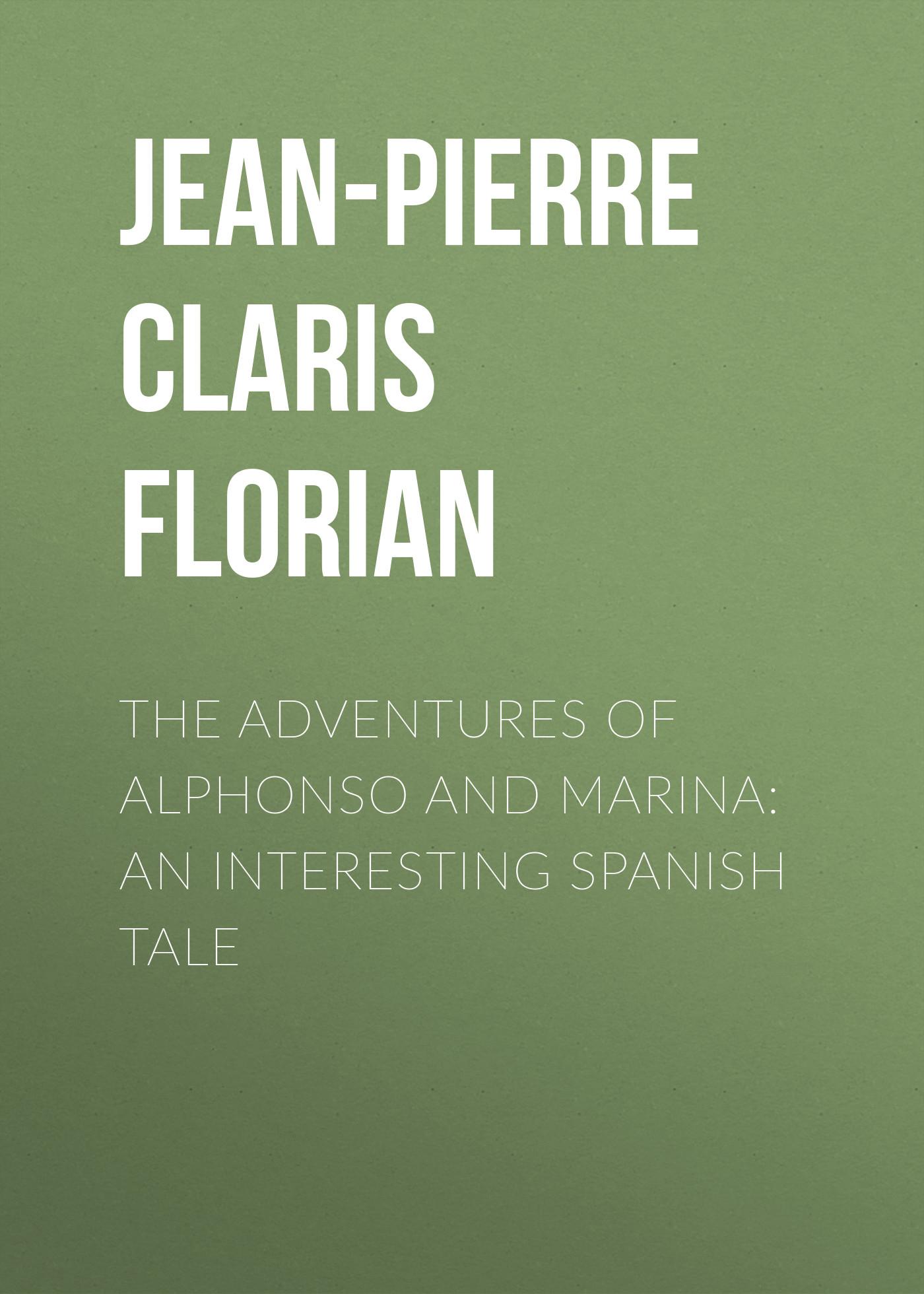 Jean-Pierre Claris de Florian The adventures of Alphonso and Marina: An Interesting Spanish Tale jean m burroughs children of destiny true adventures of three cultures