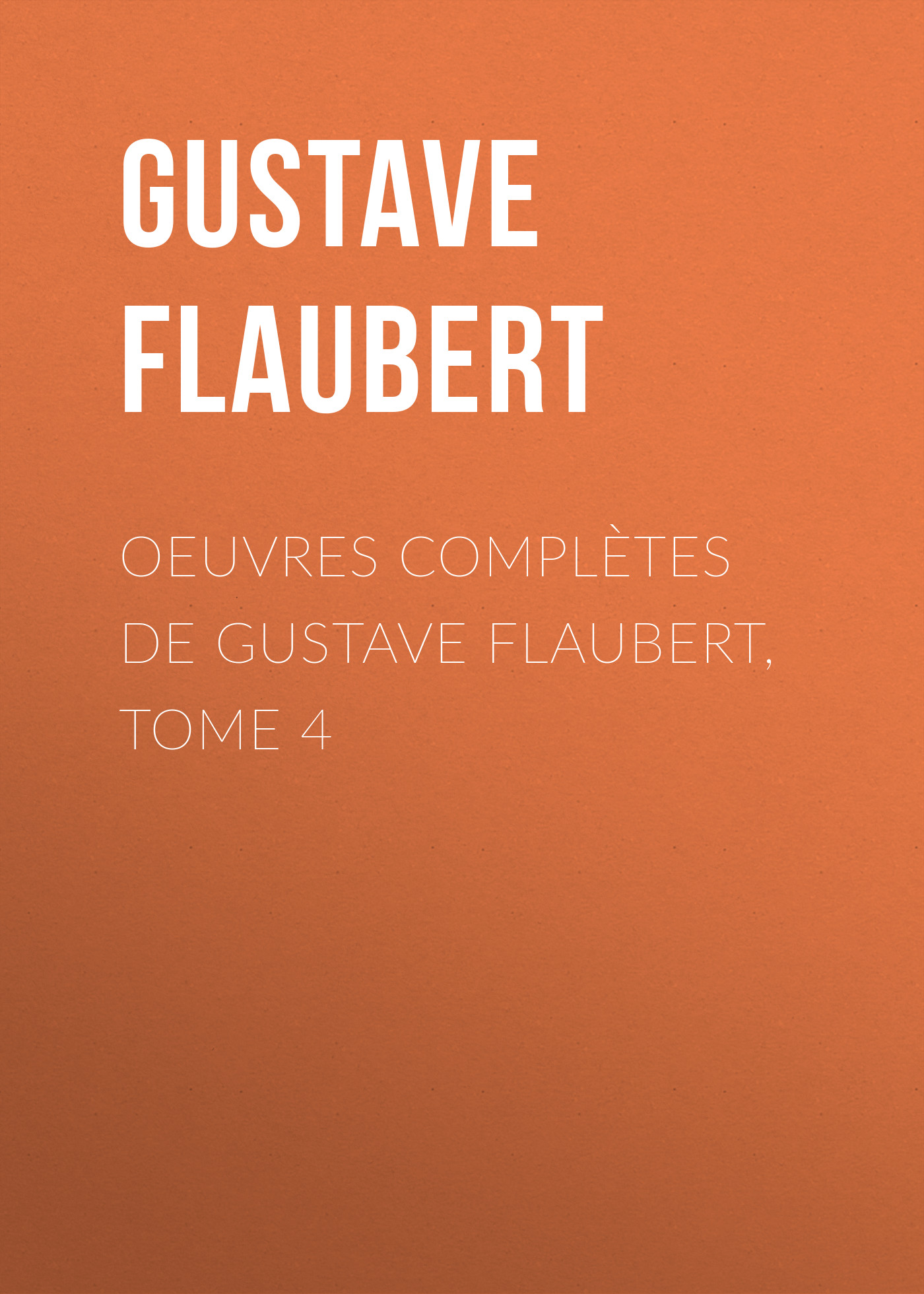 Gustave Flaubert OEuvres complètes de Gustave Flaubert, tome 4 flaubert gustave the complete works of gustave flaubert embracing romances travels comedies sketches and correspondence volume 10