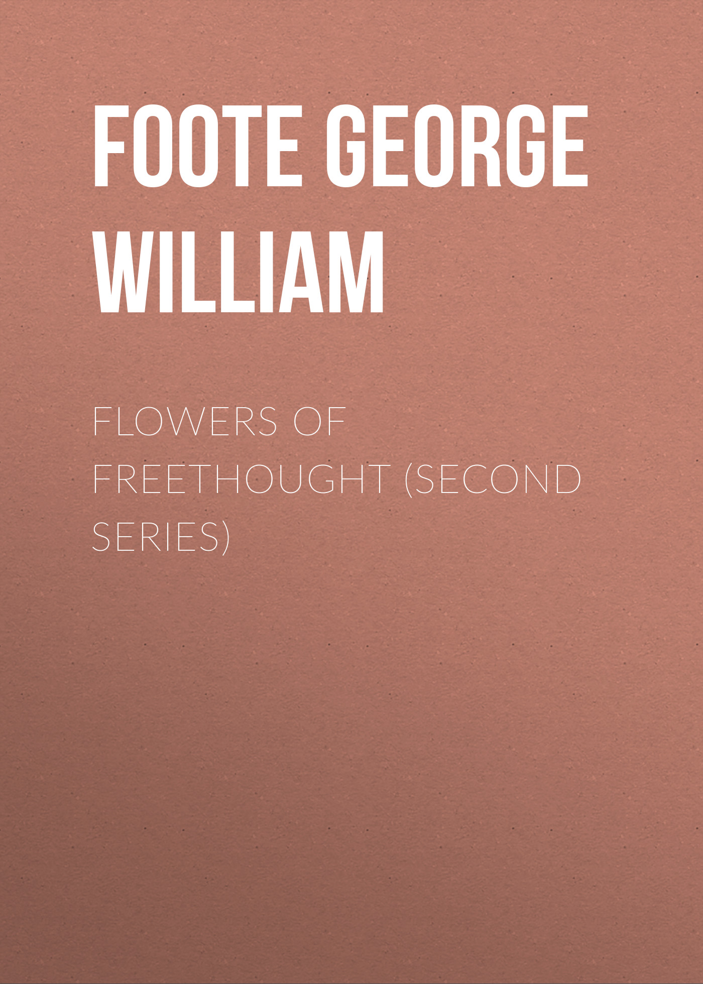 Foote George William Flowers of Freethought (Second Series) william h ukers all about coffee second edition