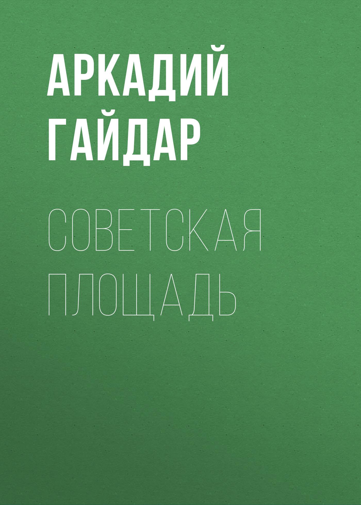 Аркадий Гайдар Советская площадь гайдар аркадий петрович тимур и его команда