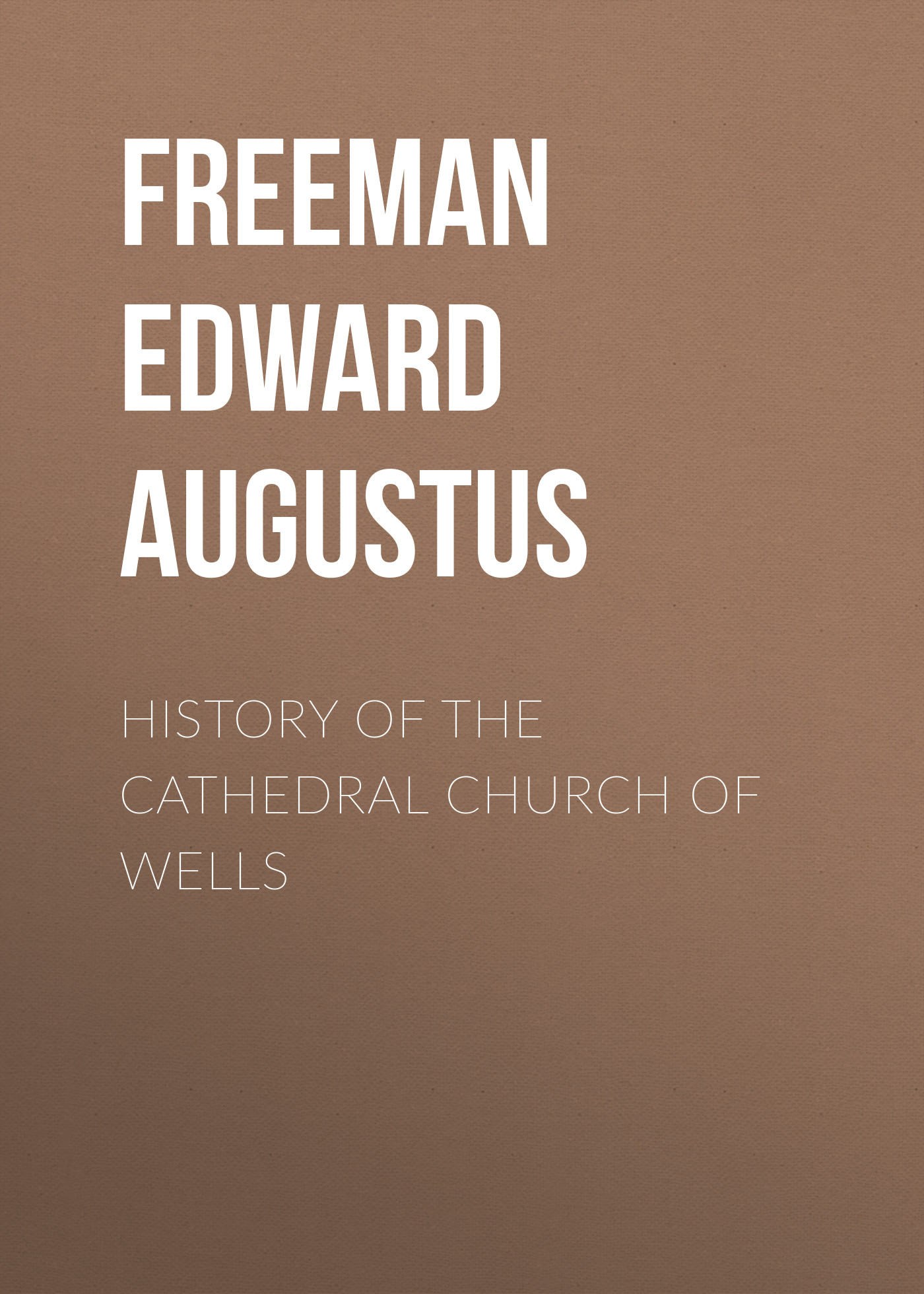 Freeman Edward Augustus History of the Cathedral Church of Wells