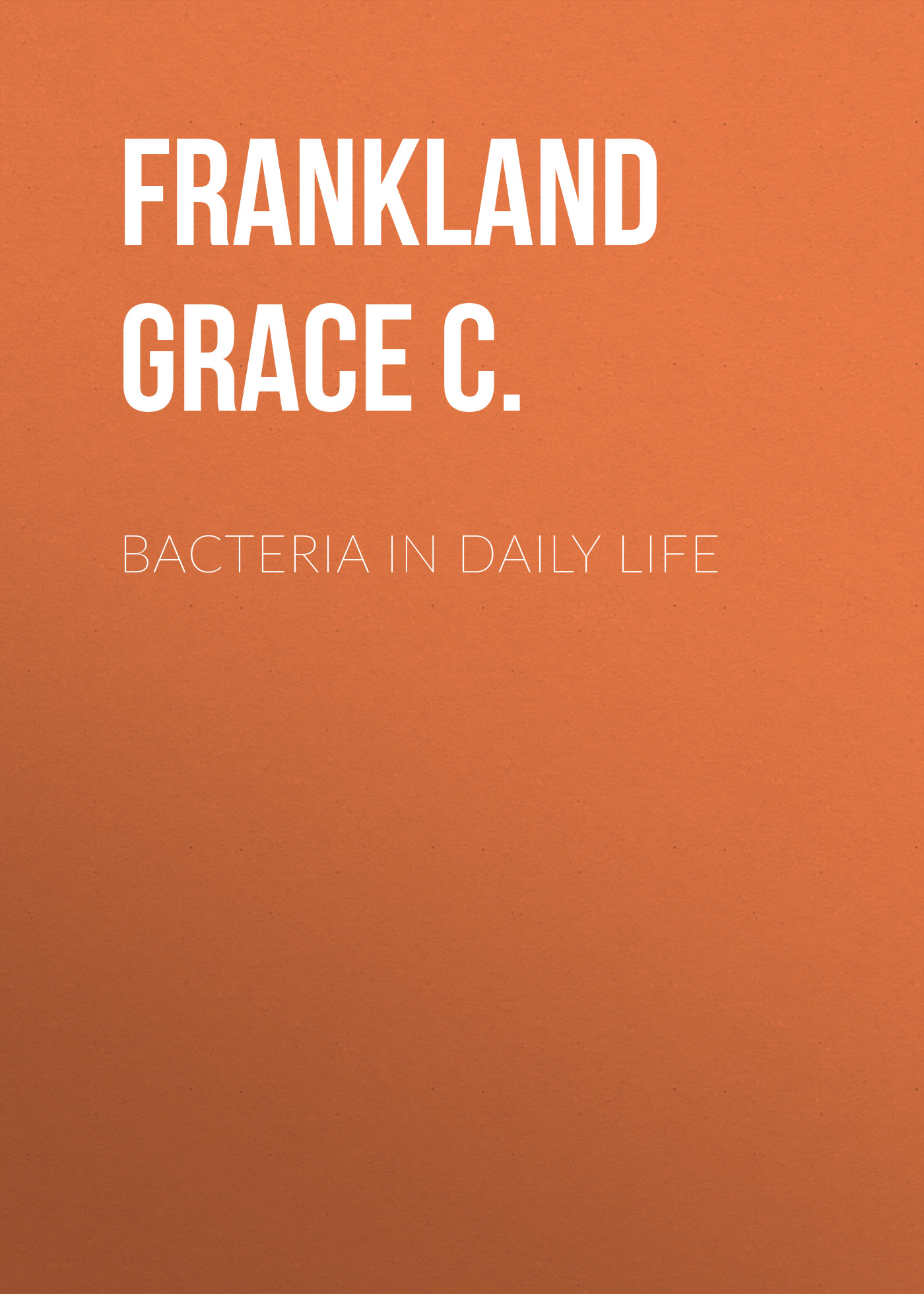 Frankland Grace C. Bacteria in Daily Life frankland grace c bacteria in daily life
