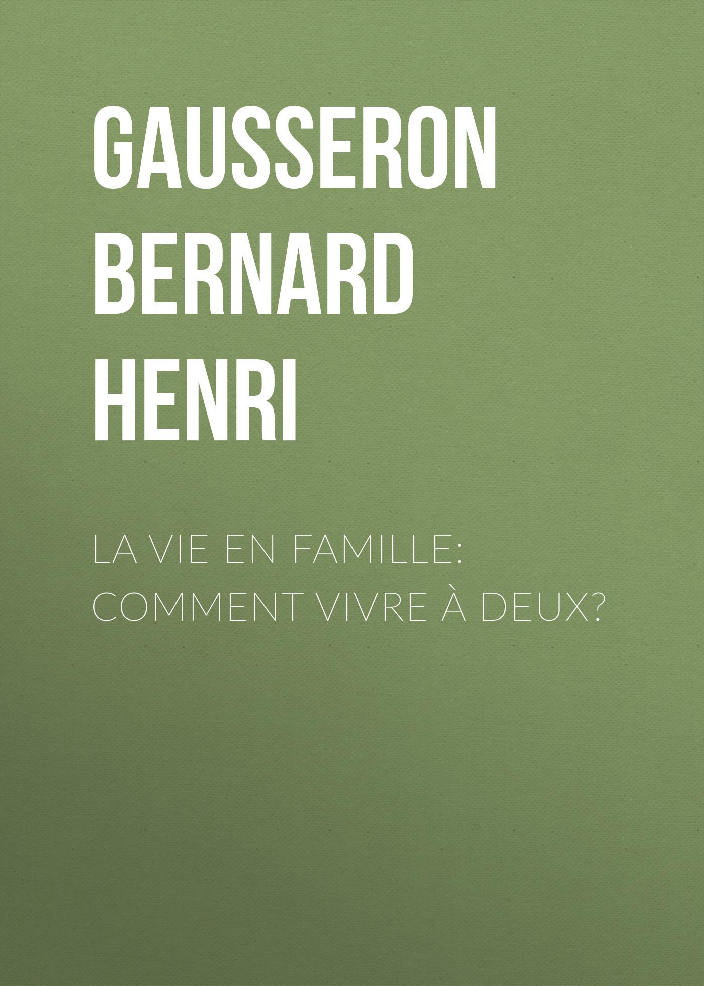 Gausseron Bernard Henri La Vie en Famille: Comment Vivre à Deux? vivre vite