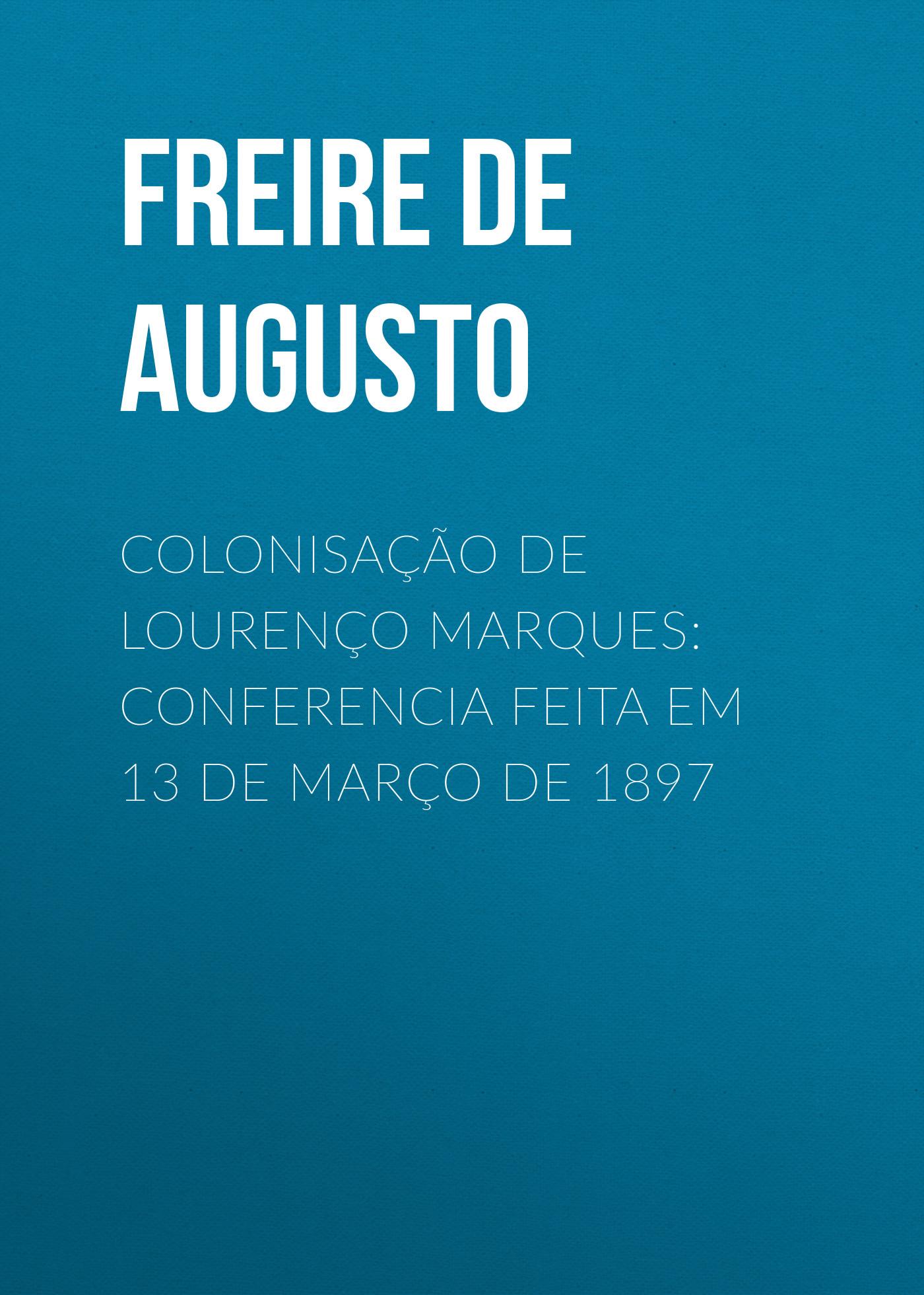 Freire de Andrade Alfredo Augusto Colonisação de Lourenço Marques: Conferencia feita em 13 de março de 1897 freire de andrade alfredo augusto colonisação de lourenço marques conferencia feita em 13 de março de 1897