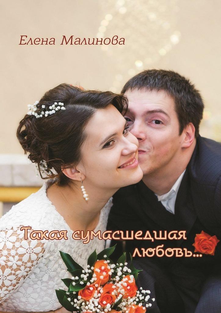 Елена Малинова Такая сумасшедшая любовь… будьте моим мужем