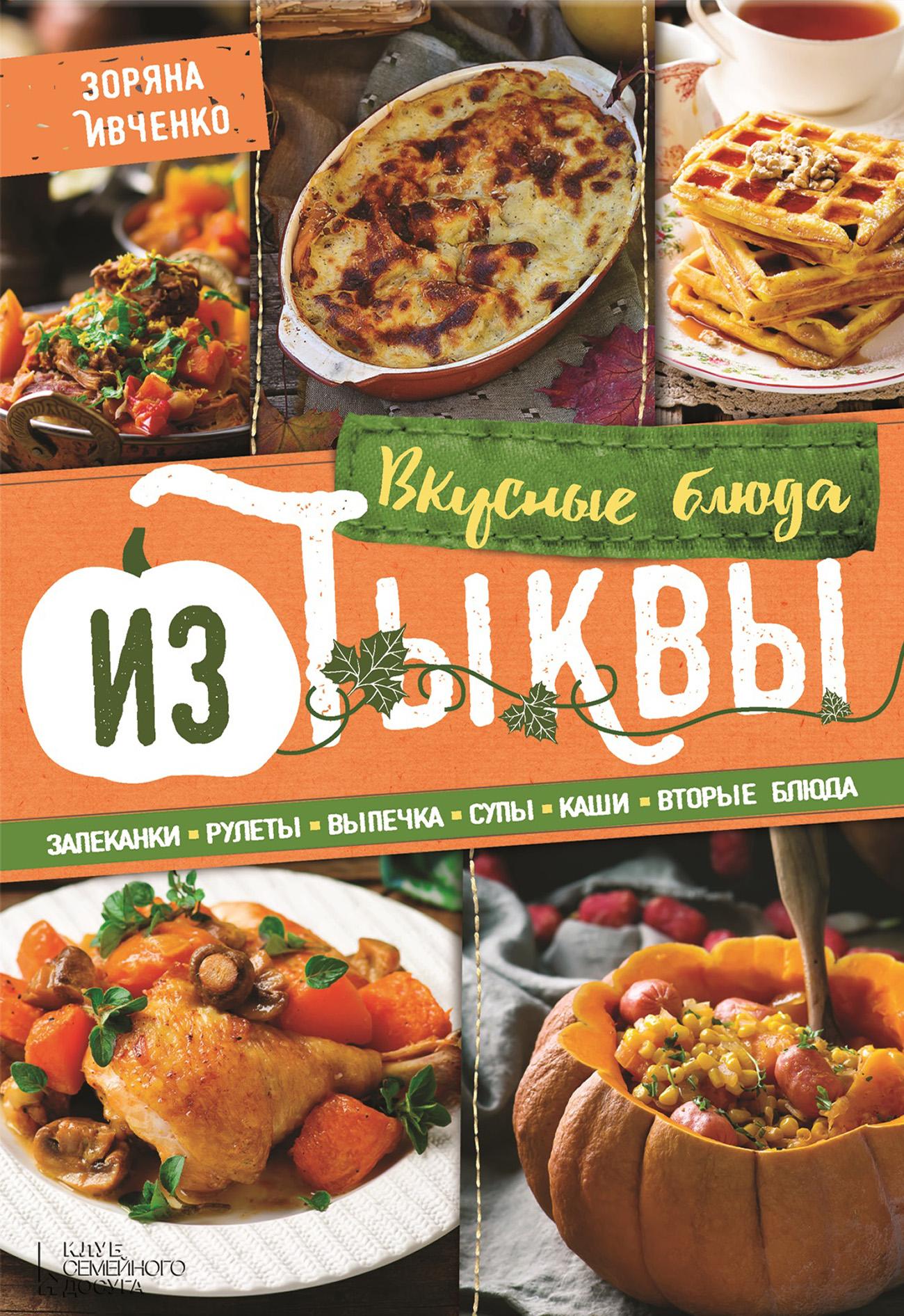 Зоряна Ивченко Вкусные блюда из тыквы. Запеканки, рулеты, выпечка, супы, каши, вторые блюда ивченко з вкусные блюда из тыквы запеканки рулеты выпечка супы каши вторые блюда