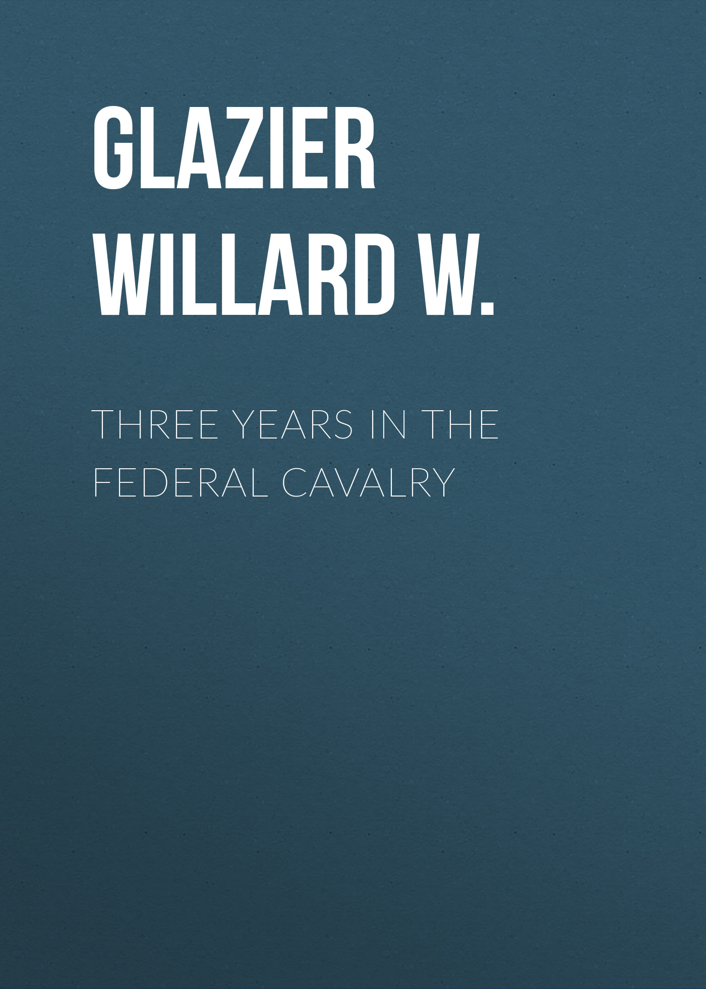 Glazier Willard W. Three Years in the Federal Cavalry glazier willard w ocean to ocean on horseback