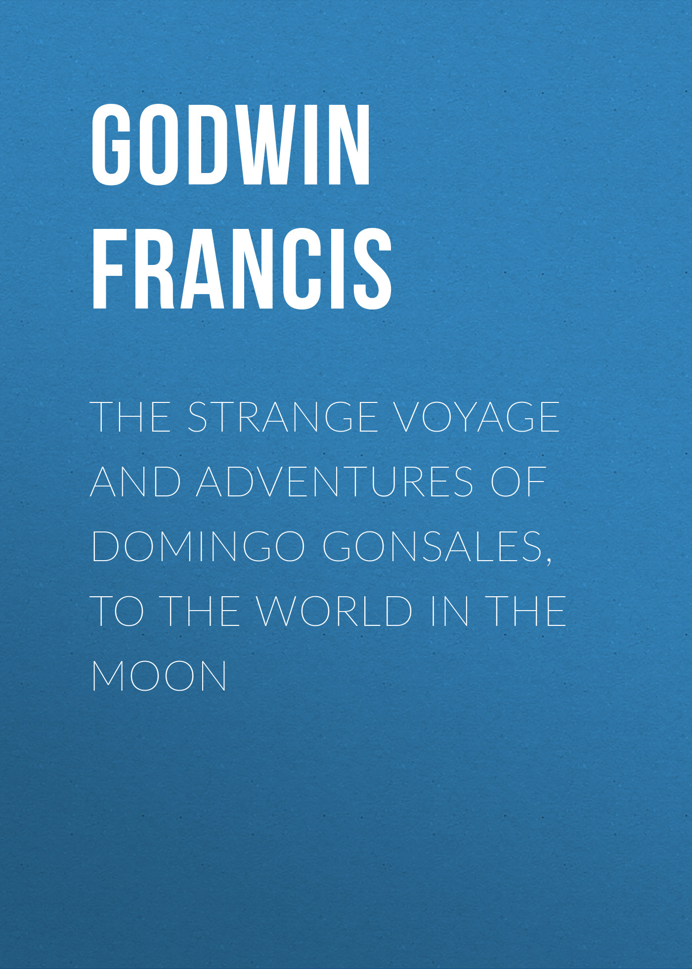 Godwin Francis The Strange Voyage and Adventures of Domingo Gonsales, to the World in the Moon