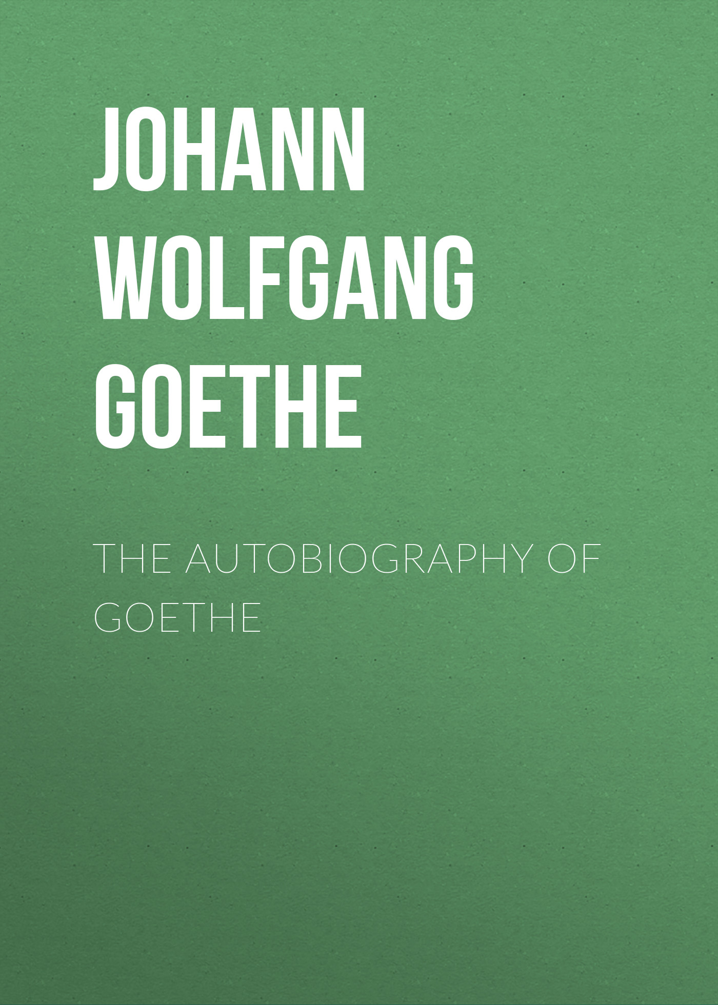 Иоганн Вольфганг фон Гёте The Autobiography of Goethe иоганн вольфганг фон гёте прометей