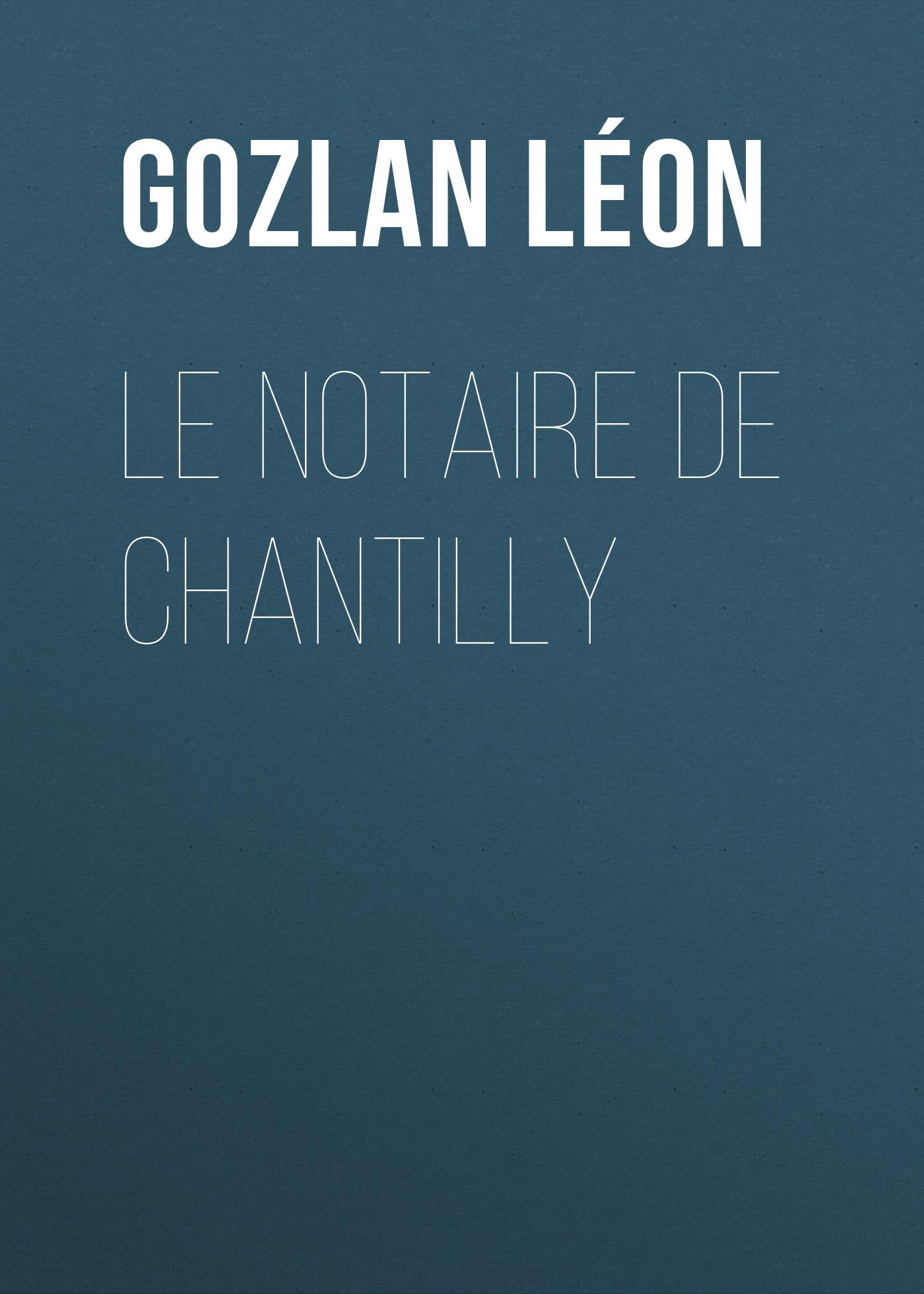 Gozlan Léon Le notaire de Chantilly gozlan léon les tourelles histoire des châteaux de france volume ii
