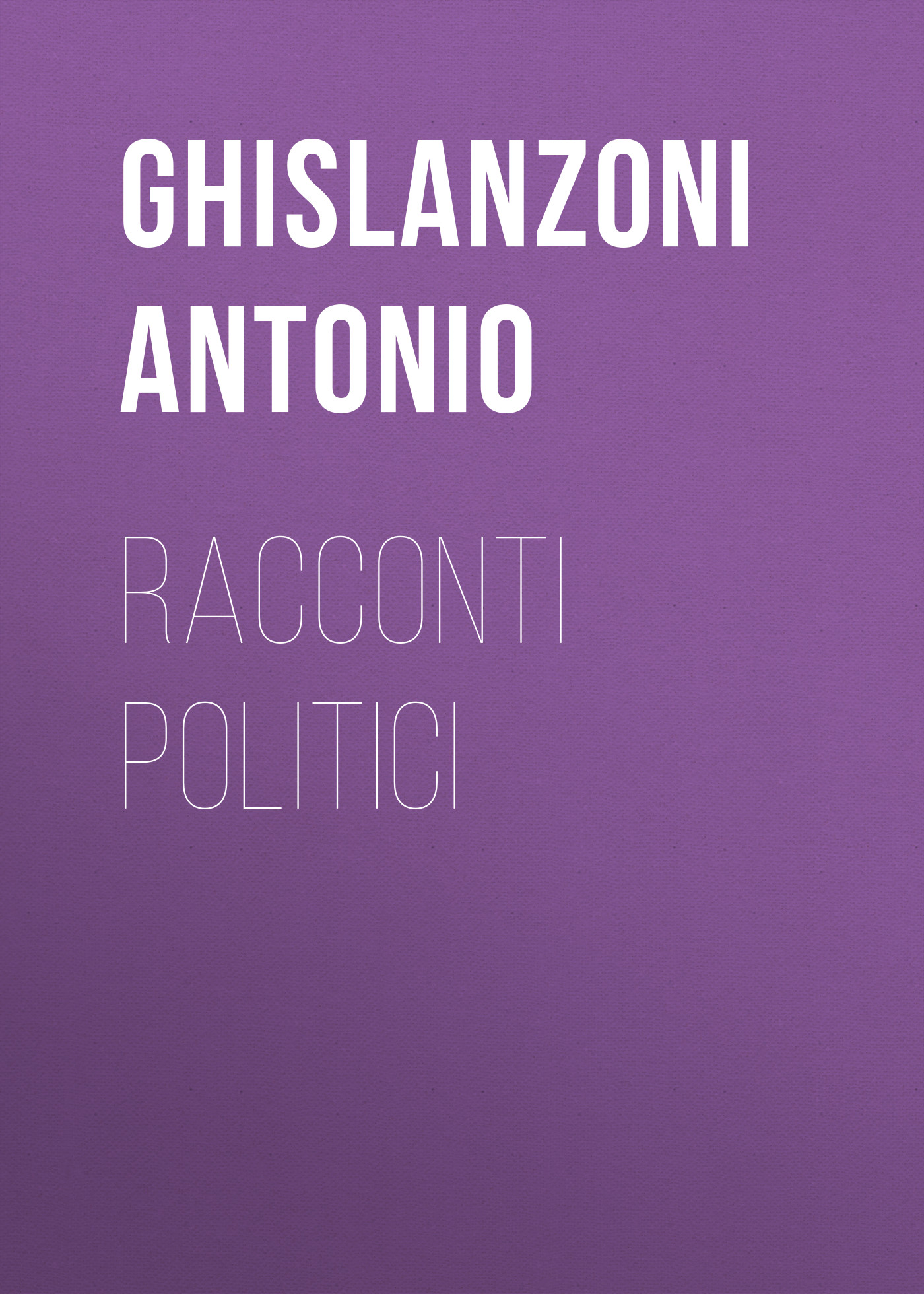 Ghislanzoni Antonio Racconti politici ghislanzoni antonio racconti e novelle