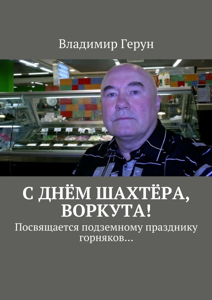 Владимир Герун Сднём шахтёра, Воркута! Посвящается подземному празднику горняков…