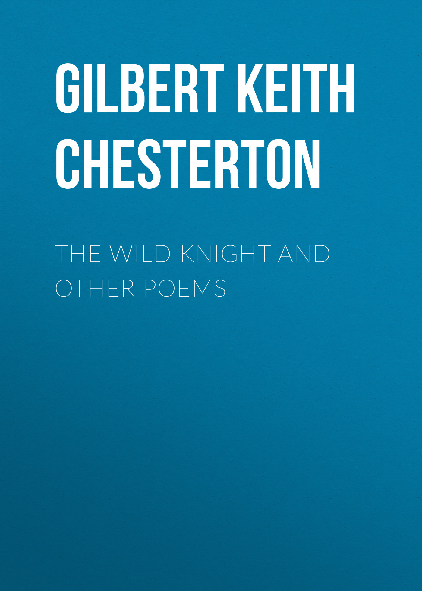 Gilbert Keith Chesterton The Wild Knight and Other Poems