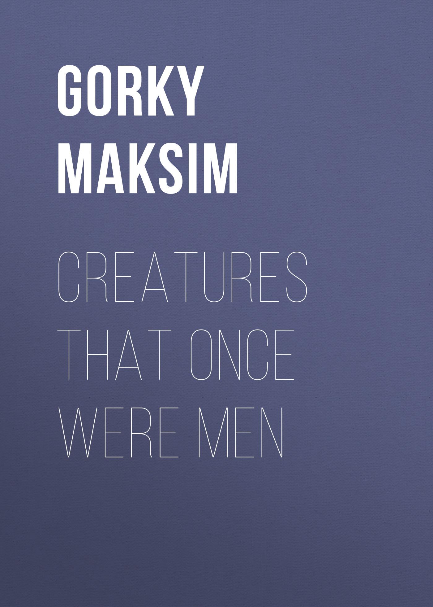 Максим Горький Creatures That Once Were Men